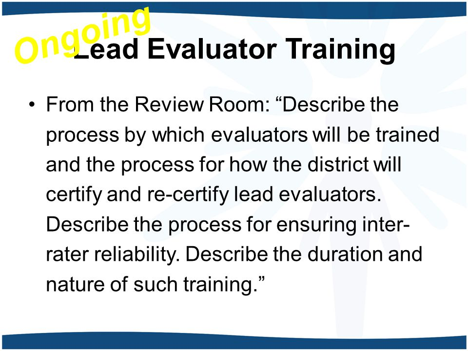 Lead Evaluator Training From the Review Room: Describe the process by which evaluators will be trained and the process for how the district will certify and re-certify lead evaluators.
