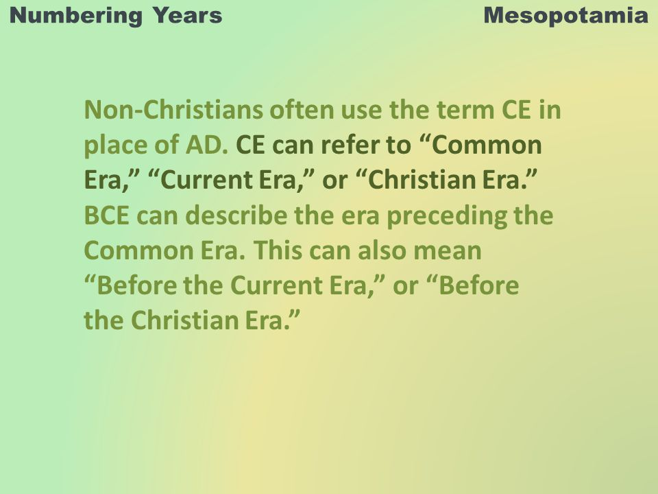 Numbering Years Mesopotamia Non-Christians often use the term CE in place of AD.