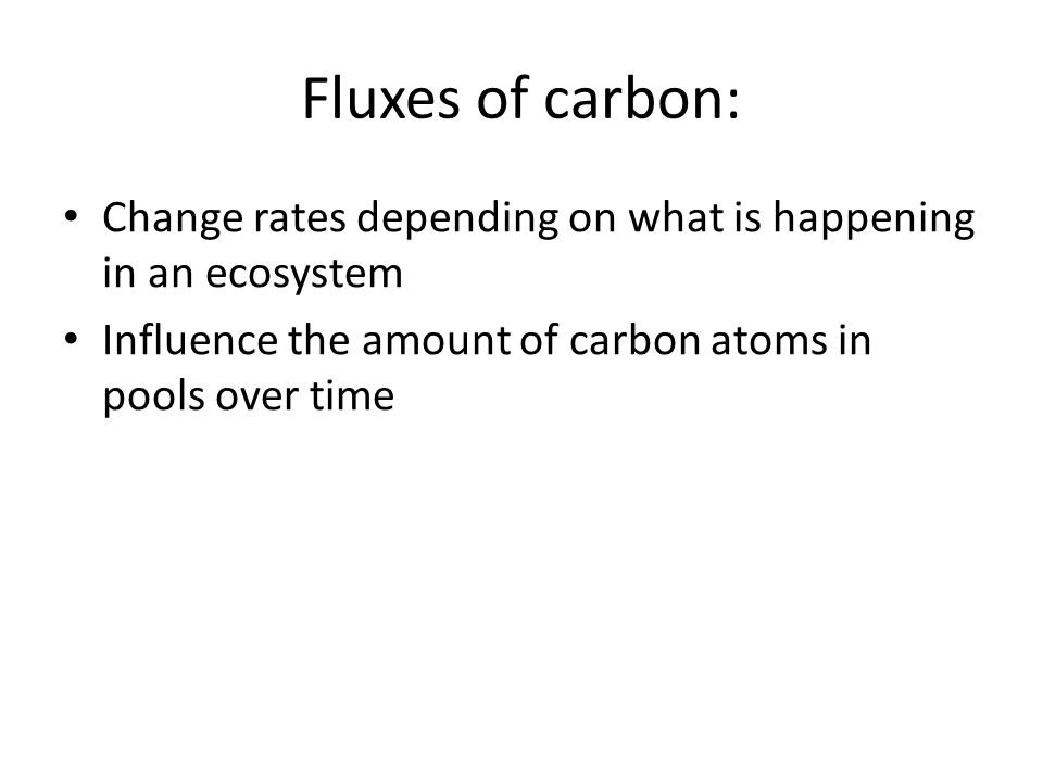 Fluxes of carbon: Change rates depending on what is happening in an ecosystem Influence the amount of carbon atoms in pools over time