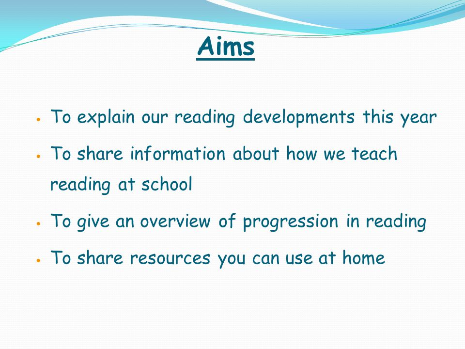 Aims To explain our reading developments this year To share information about how we teach reading at school To give an overview of progression in reading To share resources you can use at home