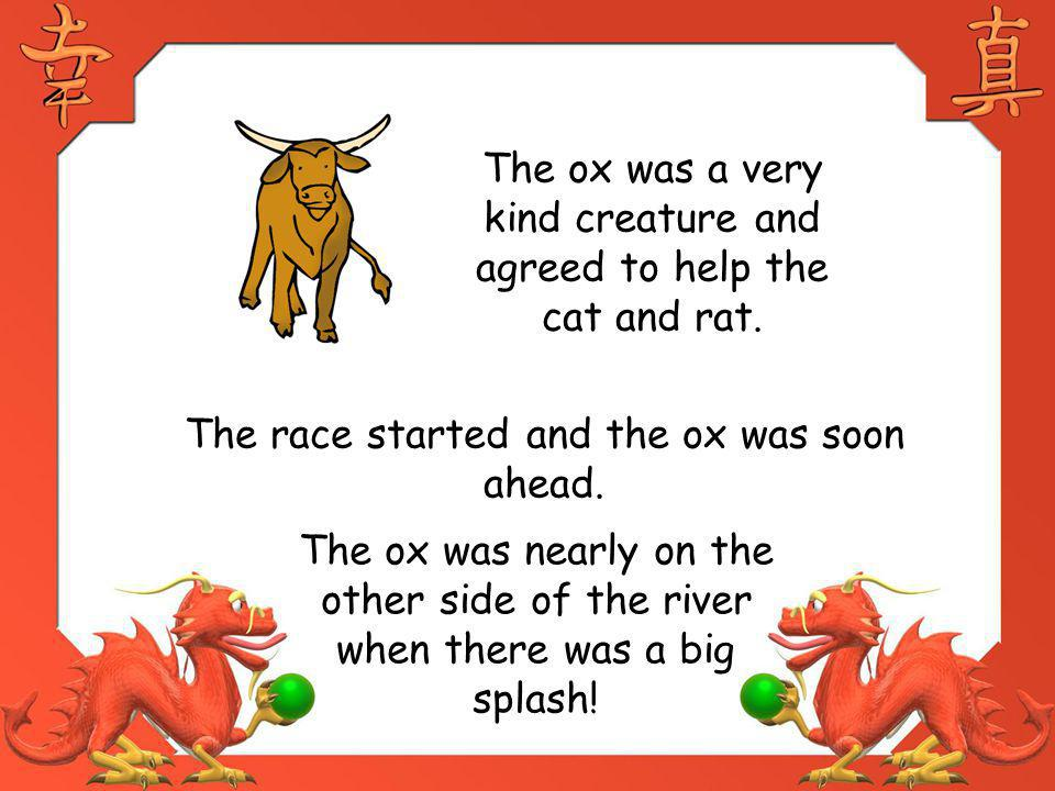 The ox was a very kind creature and agreed to help the cat and rat. The race started and the ox was soon ahead. The ox was nearly on the other side of