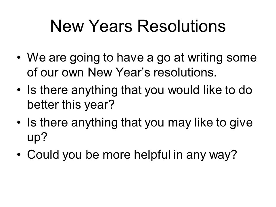 New Years Resolutions We are going to have a go at writing some of our own New Years resolutions. Is there anything that you would like to do better t