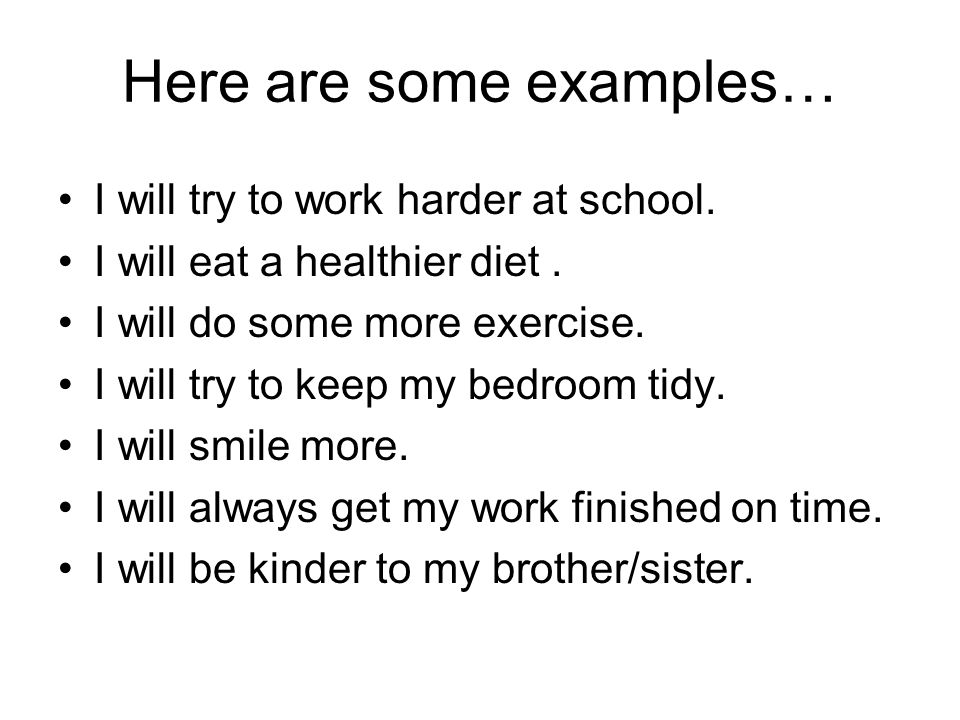 Here are some examples… I will try to work harder at school. I will eat a healthier diet. I will do some more exercise. I will try to keep my bedroom