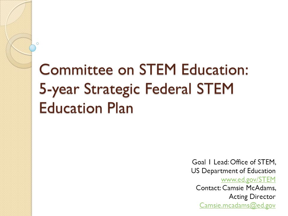 Committee on STEM Education: 5-year Strategic Federal STEM Education Plan Goal 1 Lead: Office of STEM, US Department of Education www.ed.gov/STEM www.ed.gov/STEM Contact: Camsie McAdams, Acting Director Camsie.mcadams@ed.gov Camsie.mcadams@ed.gov