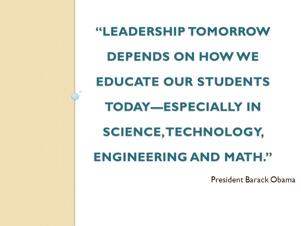 LEADERSHIP TOMORROW DEPENDS ON HOW WE EDUCATE OUR STUDENTS TODAYESPECIALLY IN SCIENCE, TECHNOLOGY, ENGINEERING AND MATH. President Barack Obama