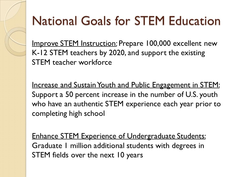 National Goals for STEM Education Improve STEM Instruction: Prepare 100,000 excellent new K-12 STEM teachers by 2020, and support the existing STEM te