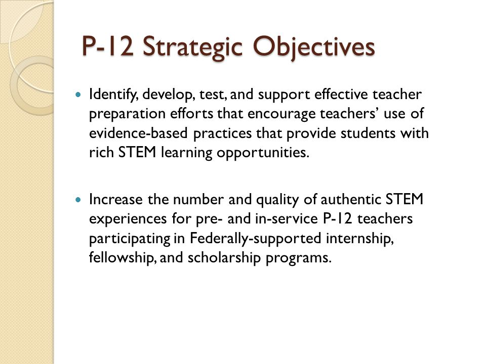 P-12 Strategic Objectives Identify, develop, test, and support effective teacher preparation efforts that encourage teachers use of evidence-based pra