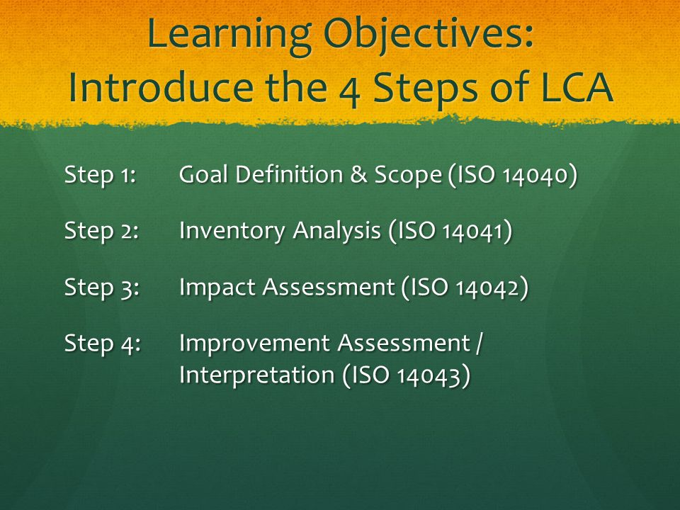 Learning Objectives: Introduce the 4 Steps of LCA Step 1: Goal Definition & Scope (ISO 14040) Step 2: Inventory Analysis (ISO 14041) Step 3: Impact Assessment (ISO 14042) Step 4: Improvement Assessment / Interpretation (ISO 14043)