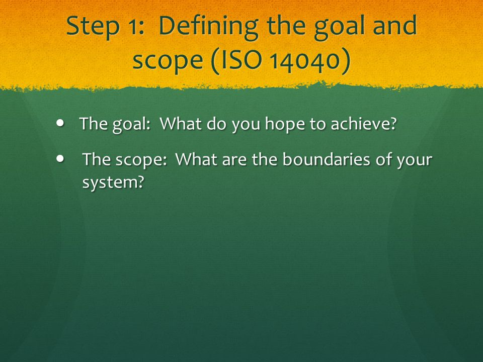 Step 1: Defining the goal and scope (ISO 14040) The goal: What do you hope to achieve.