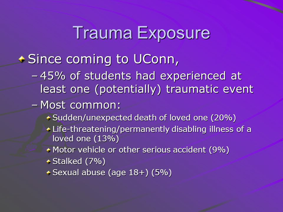 Trauma Exposure Since coming to UConn, –45% of students had experienced at least one (potentially) traumatic event –Most common: Sudden/unexpected death of loved one (20%) Life-threatening/permanently disabling illness of a loved one (13%) Motor vehicle or other serious accident (9%) Stalked (7%) Sexual abuse (age 18+) (5%)