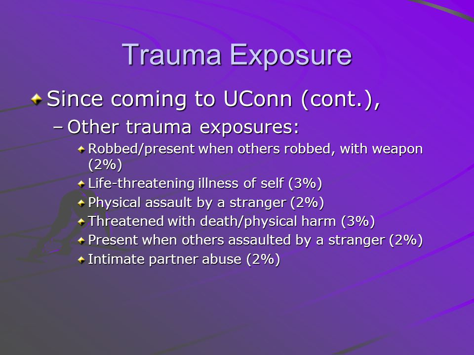 Trauma Exposure Since coming to UConn (cont.), –Other trauma exposures: Robbed/present when others robbed, with weapon (2%) Life-threatening illness of self (3%) Physical assault by a stranger (2%) Threatened with death/physical harm (3%) Present when others assaulted by a stranger (2%) Intimate partner abuse (2%)