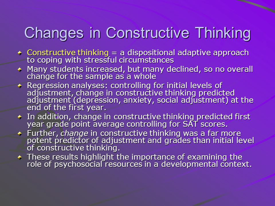 Changes in Constructive Thinking Constructive thinking = a dispositional adaptive approach to coping with stressful circumstances Many students increased, but many declined, so no overall change for the sample as a whole Regression analyses: controlling for initial levels of adjustment, change in constructive thinking predicted adjustment (depression, anxiety, social adjustment) at the end of the first year.