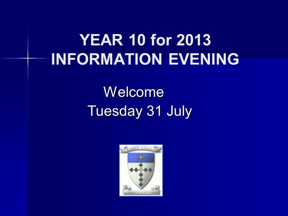 YEAR 10 for 2013 INFORMATION EVENING Welcome Tuesday 31 July Tuesday 31 July