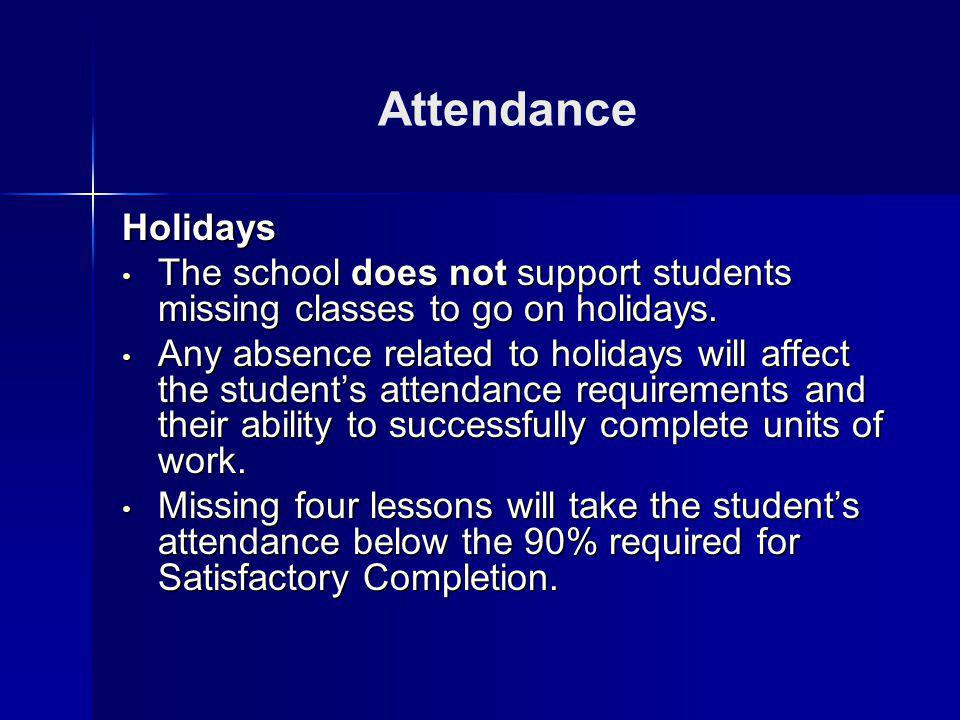 Attendance Holidays The school does not support students missing classes to go on holidays. The school does not support students missing classes to go