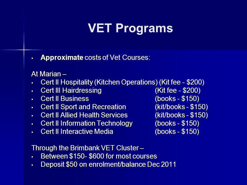 VET Programs Approximate costs of Vet Courses: Approximate costs of Vet Courses: At Marian – Cert ll Hospitality (Kitchen Operations) (Kit fee - $200) Cert ll Hospitality (Kitchen Operations) (Kit fee - $200) Cert llI Hairdressing (Kit fee - $200) Cert llI Hairdressing (Kit fee - $200) Cert ll Business (books - $150) Cert ll Business (books - $150) Cert ll Sport and Recreation (kit/books - $150) Cert ll Sport and Recreation (kit/books - $150) Cert ll Allied Health Services(kit/books - $150) Cert ll Allied Health Services(kit/books - $150) Cert ll Information Technology (books - $150) Cert ll Information Technology (books - $150) Cert ll Interactive Media(books - $150) Cert ll Interactive Media(books - $150) Through the Brimbank VET Cluster – Between $150- $600 for most courses Between $150- $600 for most courses Deposit $50 on enrolment/balance Dec 2011 Deposit $50 on enrolment/balance Dec 2011