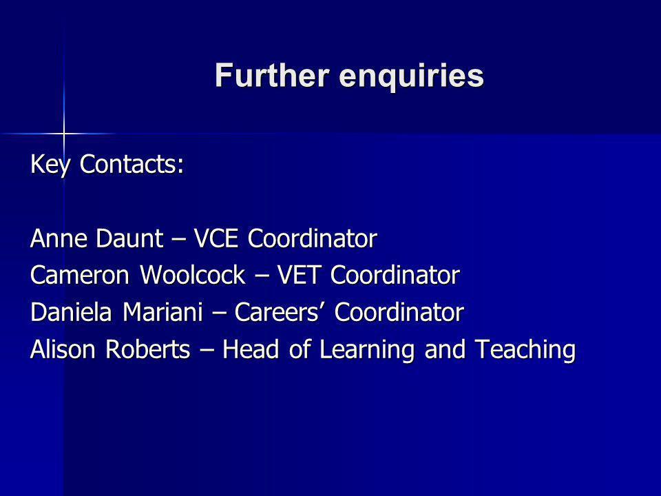 Further enquiries Key Contacts: Anne Daunt – VCE Coordinator Cameron Woolcock – VET Coordinator Daniela Mariani – Careers Coordinator Alison Roberts –