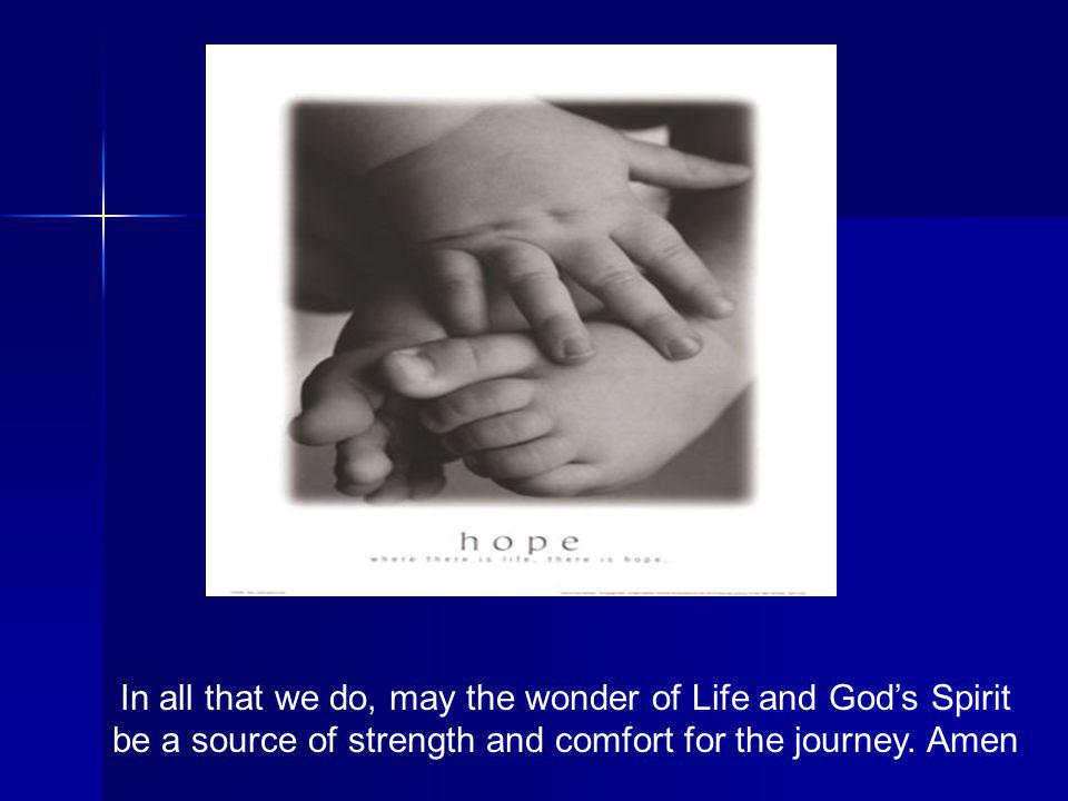 In all that we do, may the wonder of Life and Gods Spirit be a source of strength and comfort for the journey. Amen