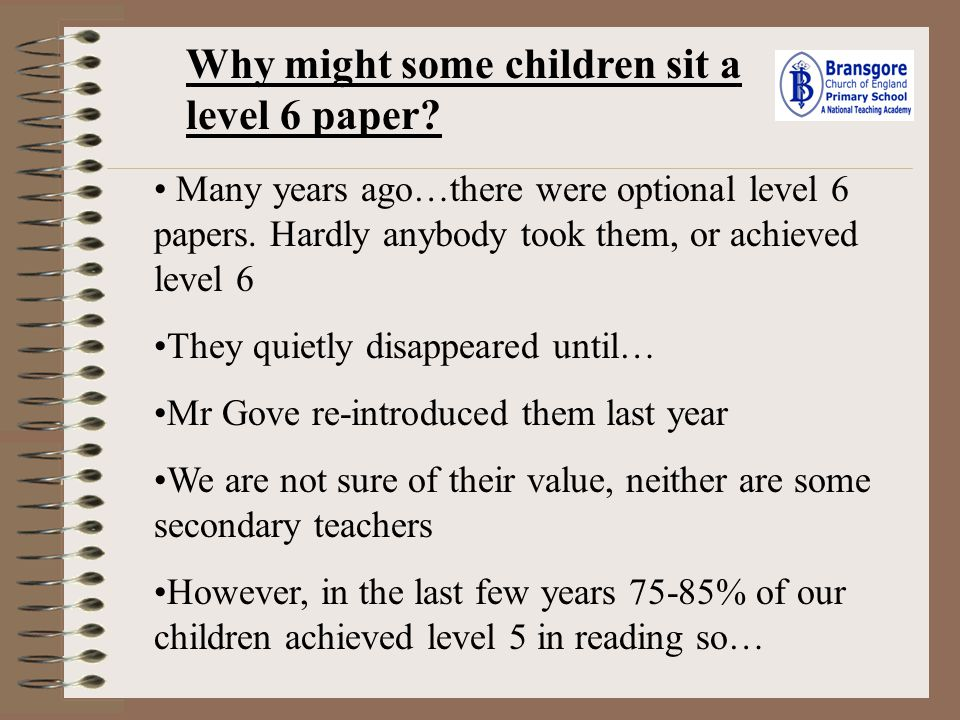 Why might some children sit a level 6 paper? Many years ago…there were optional level 6 papers. Hardly anybody took them, or achieved level 6 They qui
