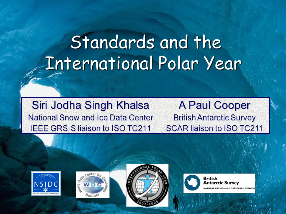 Standards and the International Polar Year Standards and the International Polar Year Siri Jodha Singh Khalsa National Snow and Ice Data Center IEEE GRS-S liaison to ISO TC211 A Paul Cooper British Antarctic Survey SCAR liaison to ISO TC211