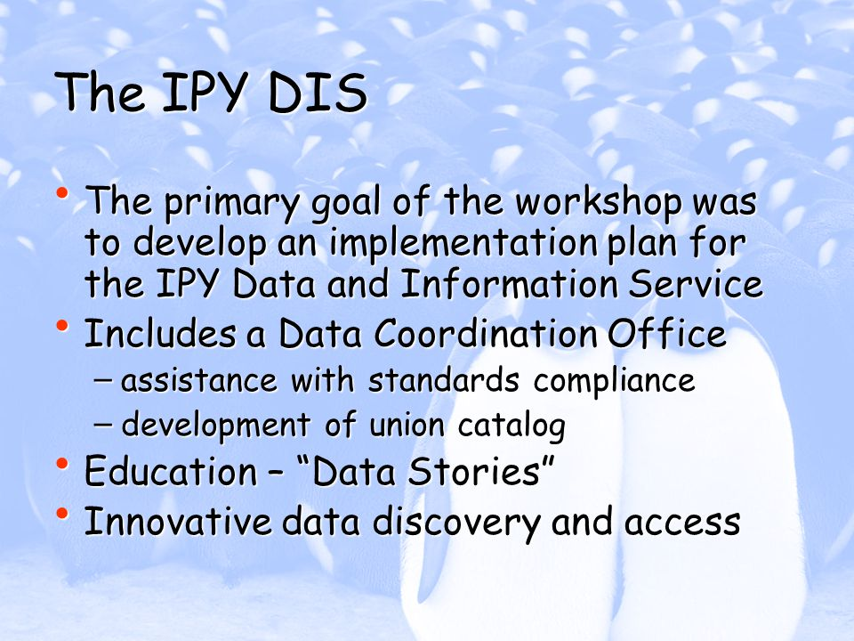 The IPY DIS The primary goal of the workshop was to develop an implementation plan for the IPY Data and Information Service The primary goal of the workshop was to develop an implementation plan for the IPY Data and Information Service Includes a Data Coordination Office Includes a Data Coordination Office – assistance with standards compliance – development of union catalog Education – Data Stories Education – Data Stories Innovative data discovery and access Innovative data discovery and access