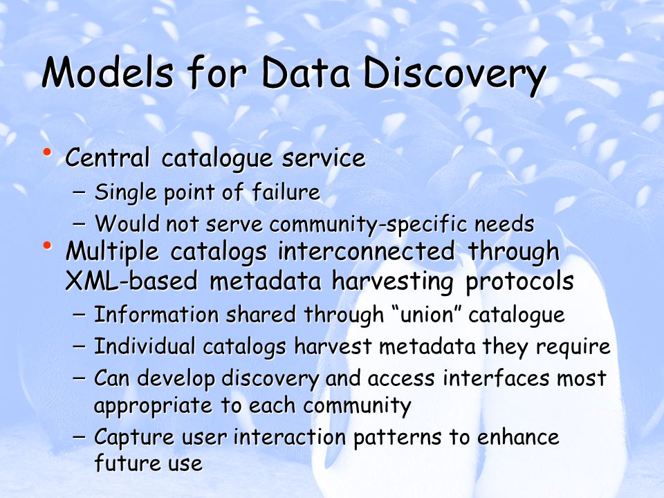Models for Data Discovery Central catalogue service Central catalogue service – Single point of failure – Would not serve community-specific needs Multiple catalogs interconnected through XML-based metadata harvesting protocols Multiple catalogs interconnected through XML-based metadata harvesting protocols – Information shared through union catalogue – Individual catalogs harvest metadata they require – Can develop discovery and access interfaces most appropriate to each community – Capture user interaction patterns to enhance future use