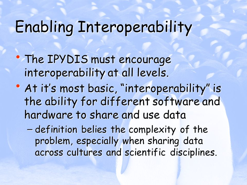 Enabling Interoperability The IPYDIS must encourage interoperability at all levels. The IPYDIS must encourage interoperability at all levels. At its m