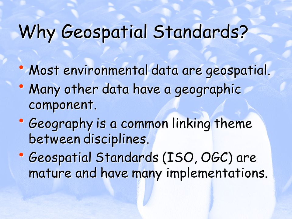 Why Geospatial Standards? Most environmental data are geospatial. Most environmental data are geospatial. Many other data have a geographic component.