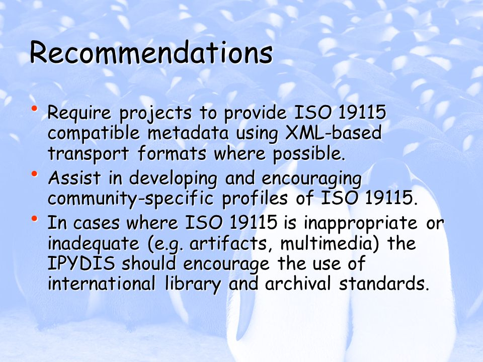 Recommendations Require projects to provide ISO 19115 compatible metadata using XML-based transport formats where possible.