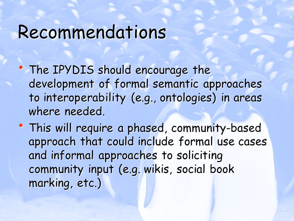 Recommendations The IPYDIS should encourage the development of formal semantic approaches to interoperability (e.g., ontologies) in areas where needed