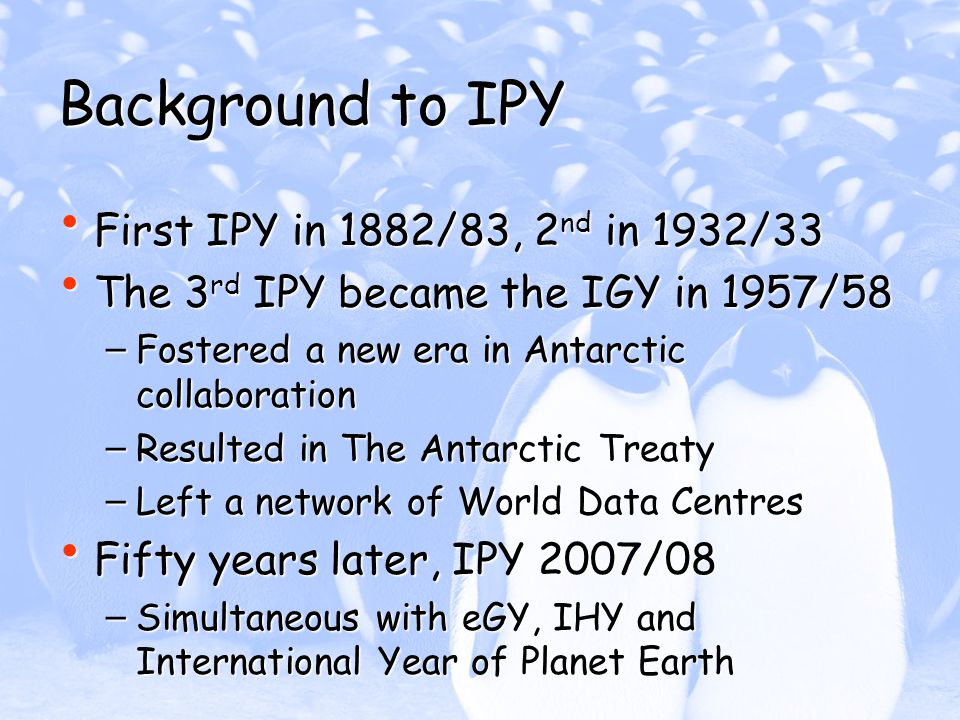 Background to IPY First IPY in 1882/83, 2 nd in 1932/33 First IPY in 1882/83, 2 nd in 1932/33 The 3 rd IPY became the IGY in 1957/58 The 3 rd IPY became the IGY in 1957/58 – Fostered a new era in Antarctic collaboration – Resulted in The Antarctic Treaty – Left a network of World Data Centres Fifty years later, IPY 2007/08 Fifty years later, IPY 2007/08 – Simultaneous with eGY, IHY and International Year of Planet Earth