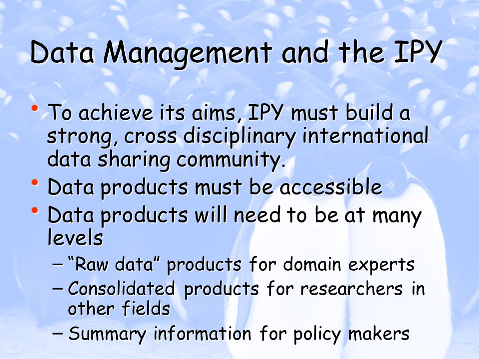 Data Management and the IPY To achieve its aims, IPY must build a strong, cross disciplinary international data sharing community. To achieve its aims