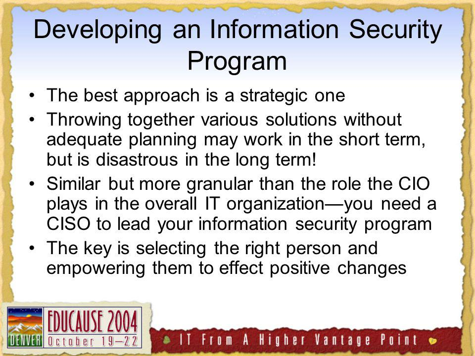 Developing an Information Security Program The best approach is a strategic one Throwing together various solutions without adequate planning may work in the short term, but is disastrous in the long term.