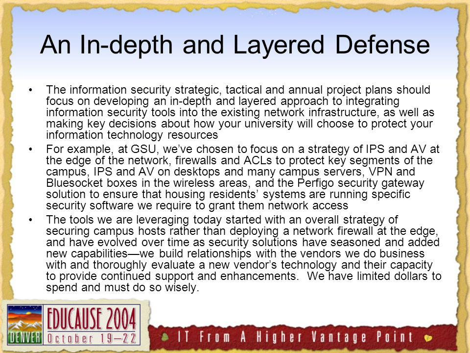 An In-depth and Layered Defense The information security strategic, tactical and annual project plans should focus on developing an in-depth and layered approach to integrating information security tools into the existing network infrastructure, as well as making key decisions about how your university will choose to protect your information technology resources For example, at GSU, weve chosen to focus on a strategy of IPS and AV at the edge of the network, firewalls and ACLs to protect key segments of the campus, IPS and AV on desktops and many campus servers, VPN and Bluesocket boxes in the wireless areas, and the Perfigo security gateway solution to ensure that housing residents systems are running specific security software we require to grant them network access The tools we are leveraging today started with an overall strategy of securing campus hosts rather than deploying a network firewall at the edge, and have evolved over time as security solutions have seasoned and added new capabilitieswe build relationships with the vendors we do business with and thoroughly evaluate a new vendors technology and their capacity to provide continued support and enhancements.