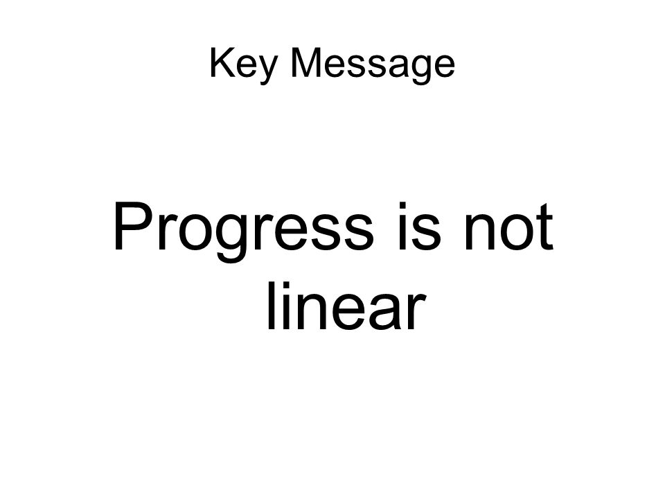 Key Message Progress is not linear
