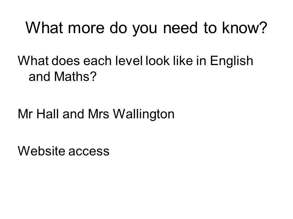 What more do you need to know. What does each level look like in English and Maths.
