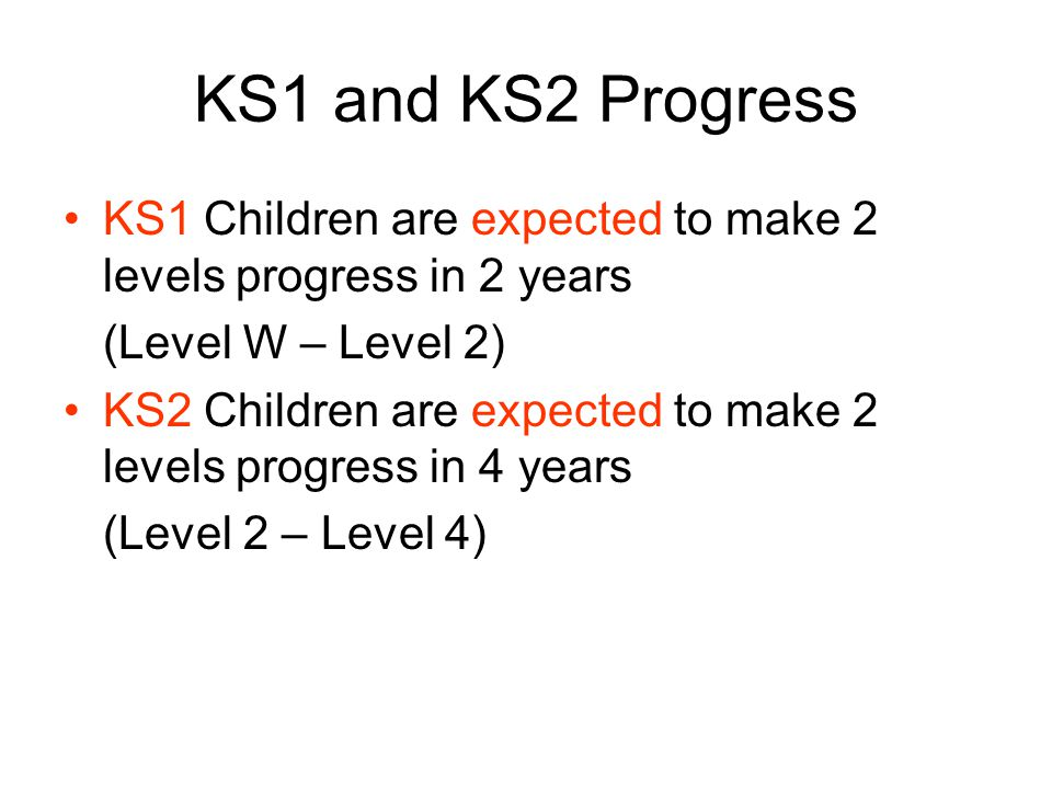 KS1 and KS2 Progress KS1 Children are expected to make 2 levels progress in 2 years (Level W – Level 2) KS2 Children are expected to make 2 levels progress in 4 years (Level 2 – Level 4)