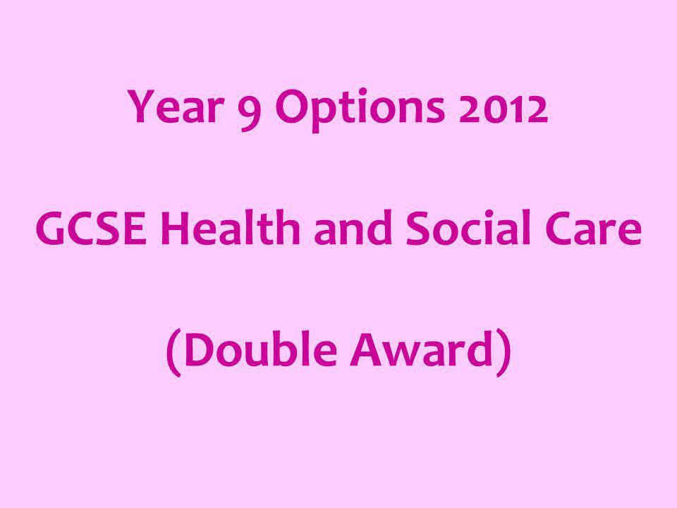 Year 9 Options 2012 GCSE Health and Social Care (Double Award)