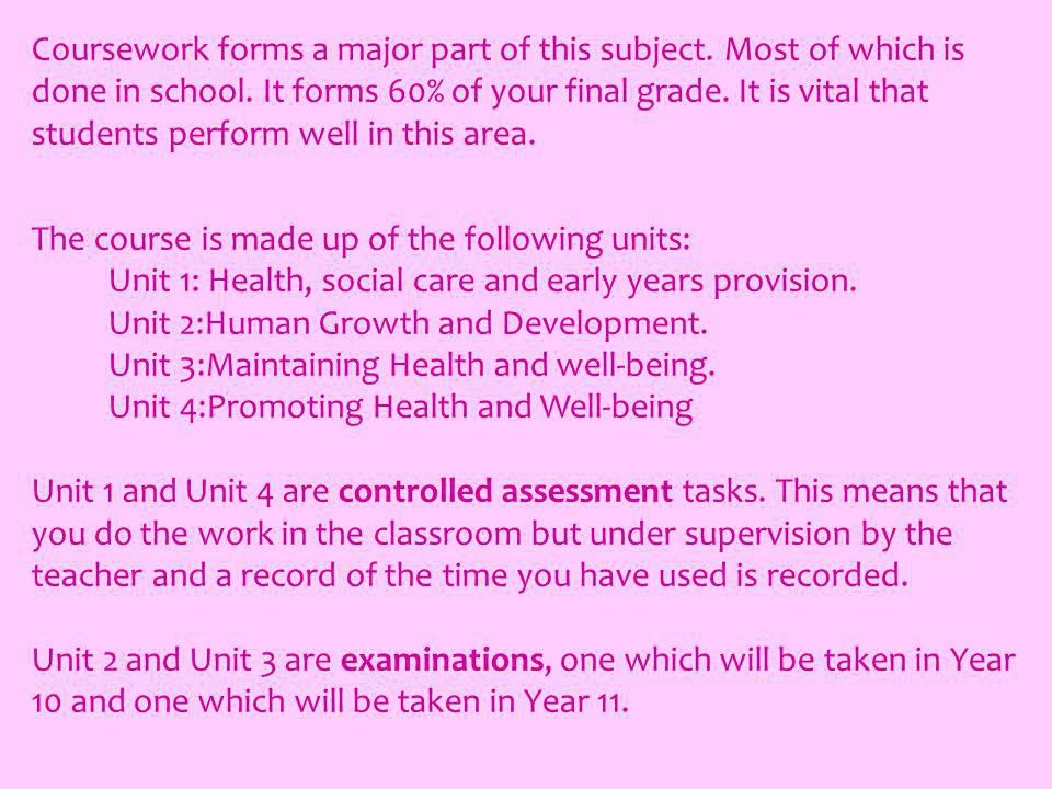 Coursework forms a major part of this subject. Most of which is done in school.
