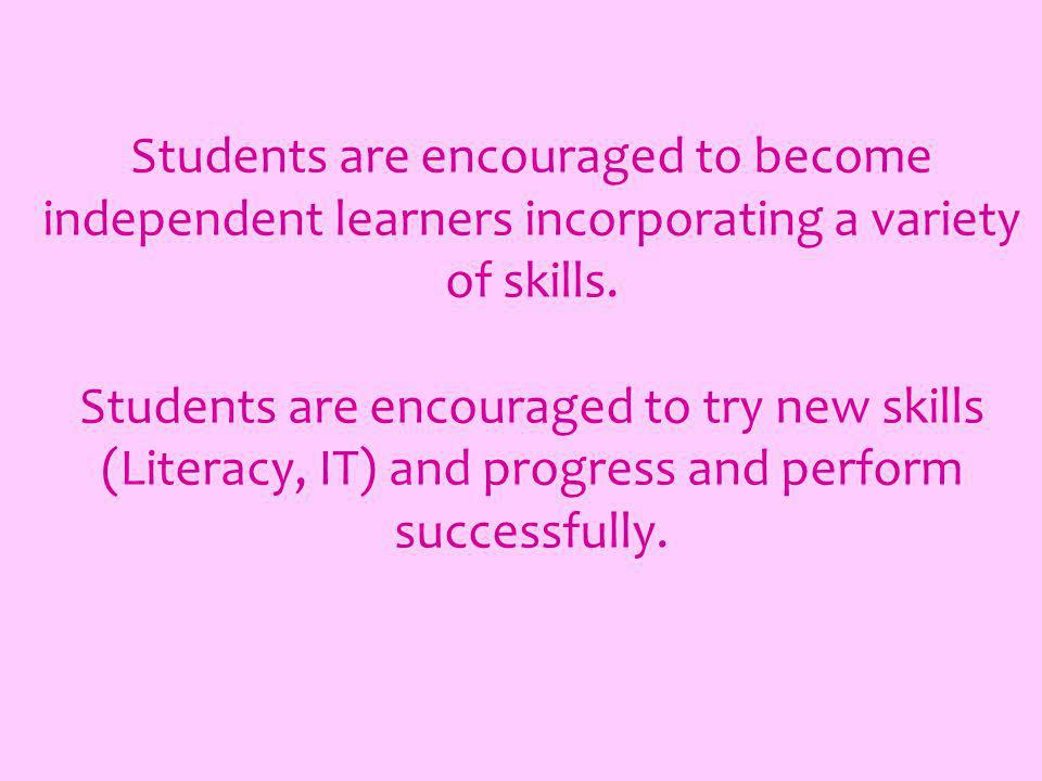 Students are encouraged to become independent learners incorporating a variety of skills. Students are encouraged to try new skills (Literacy, IT) and