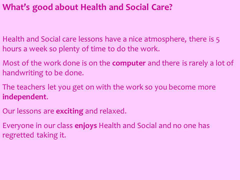 Whats good about Health and Social Care? Health and Social care lessons have a nice atmosphere, there is 5 hours a week so plenty of time to do the wo