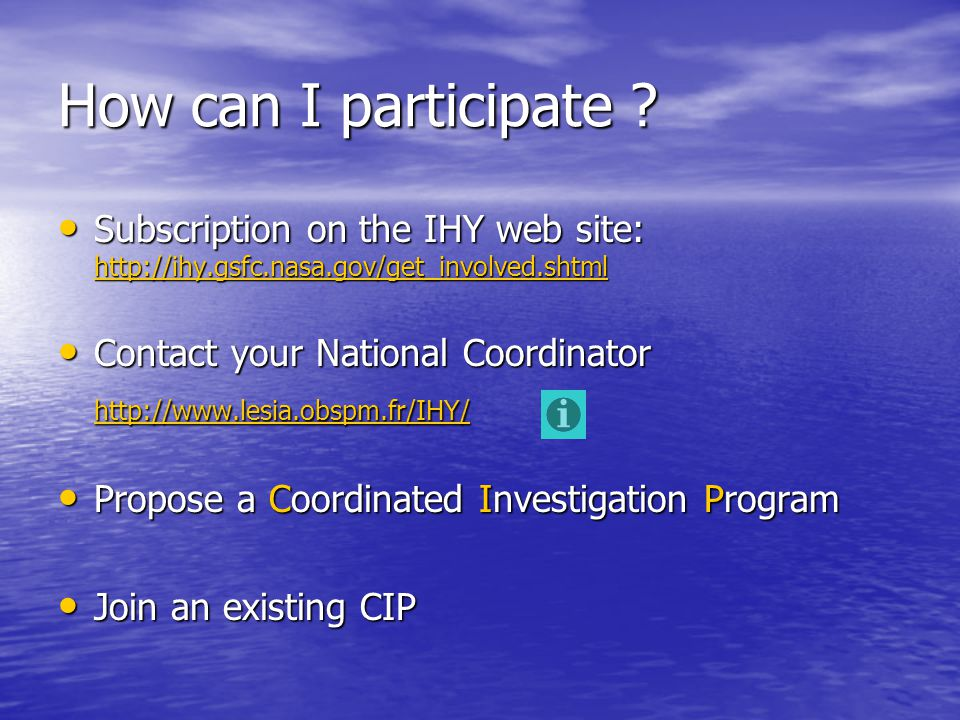 How can I participate ? Subscription on the IHY web site: http://ihy.gsfc.nasa.gov/get_involved.shtml Subscription on the IHY web site: http://ihy.gsf