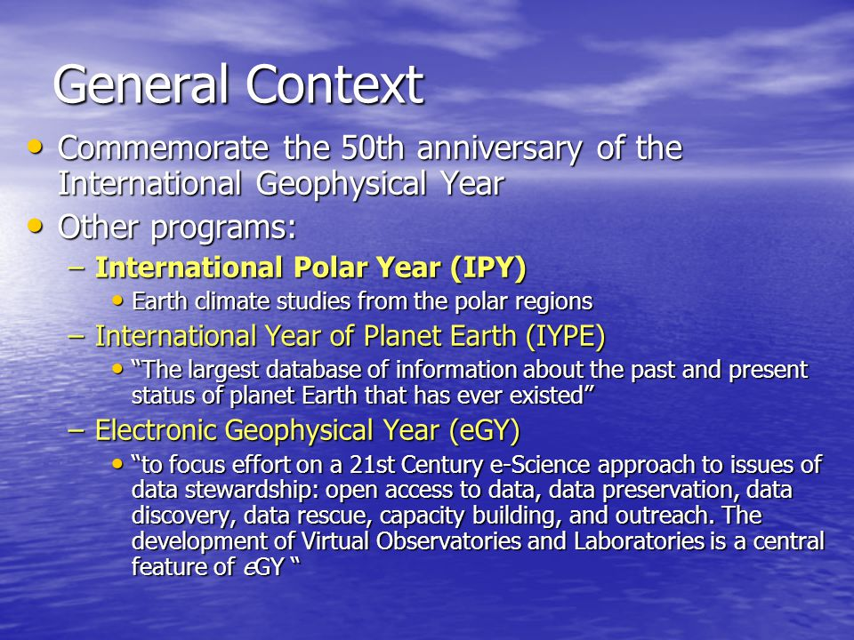 General Context Commemorate the 50th anniversary of the International Geophysical Year Commemorate the 50th anniversary of the International Geophysical Year Other programs: Other programs: –International Polar Year (IPY) Earth climate studies from the polar regions Earth climate studies from the polar regions –International Year of Planet Earth (IYPE) The largest database of information about the past and present status of planet Earth that has ever existed The largest database of information about the past and present status of planet Earth that has ever existed –Electronic Geophysical Year (eGY) to focus effort on a 21st Century e-Science approach to issues of data stewardship: open access to data, data preservation, data discovery, data rescue, capacity building, and outreach.