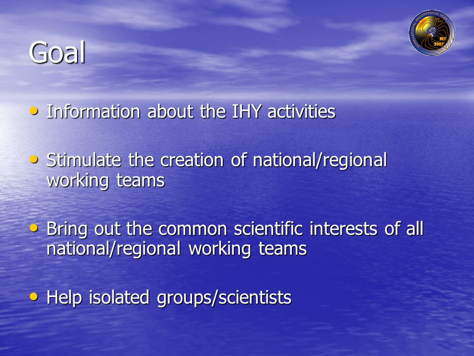 Goal Information about the IHY activities Information about the IHY activities Stimulate the creation of national/regional working teams Stimulate the