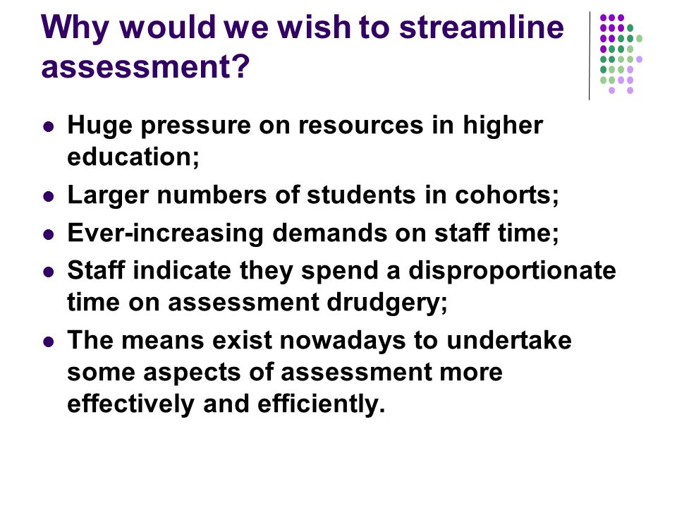Why would we wish to streamline assessment? Huge pressure on resources in higher education; Larger numbers of students in cohorts; Ever-increasing dem