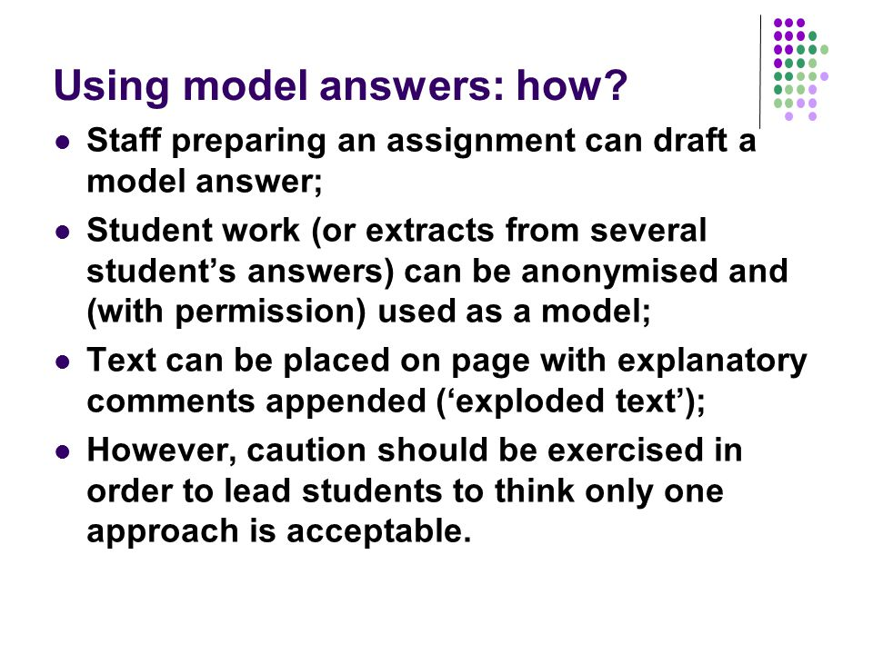 Using model answers: how? Staff preparing an assignment can draft a model answer; Student work (or extracts from several students answers) can be anon