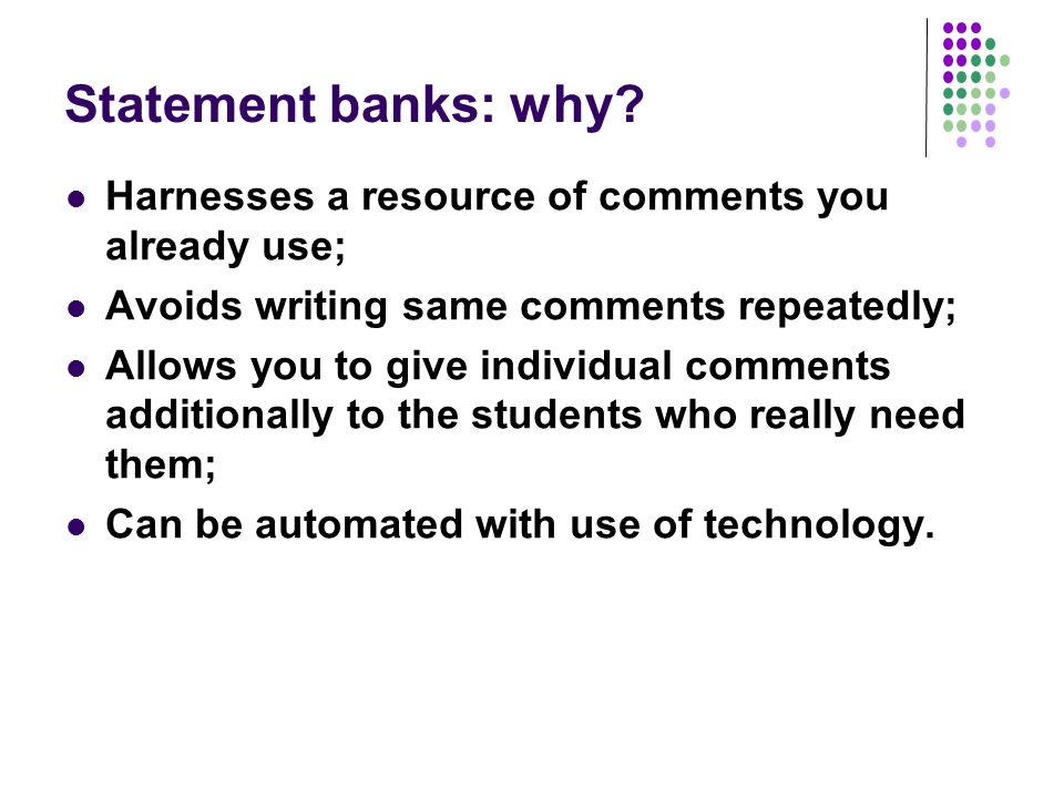 Statement banks: why? Harnesses a resource of comments you already use; Avoids writing same comments repeatedly; Allows you to give individual comment