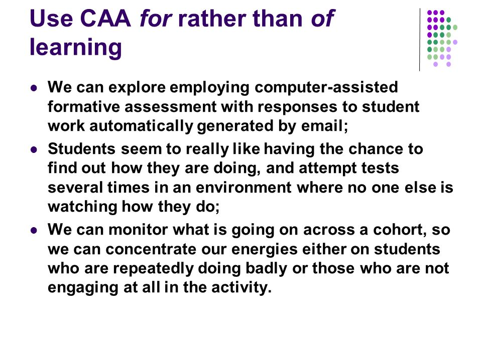 Use CAA for rather than of learning We can explore employing computer-assisted formative assessment with responses to student work automatically gener