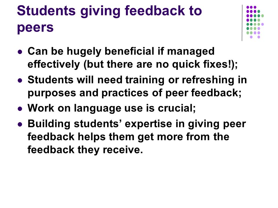 Students giving feedback to peers Can be hugely beneficial if managed effectively (but there are no quick fixes!); Students will need training or refr