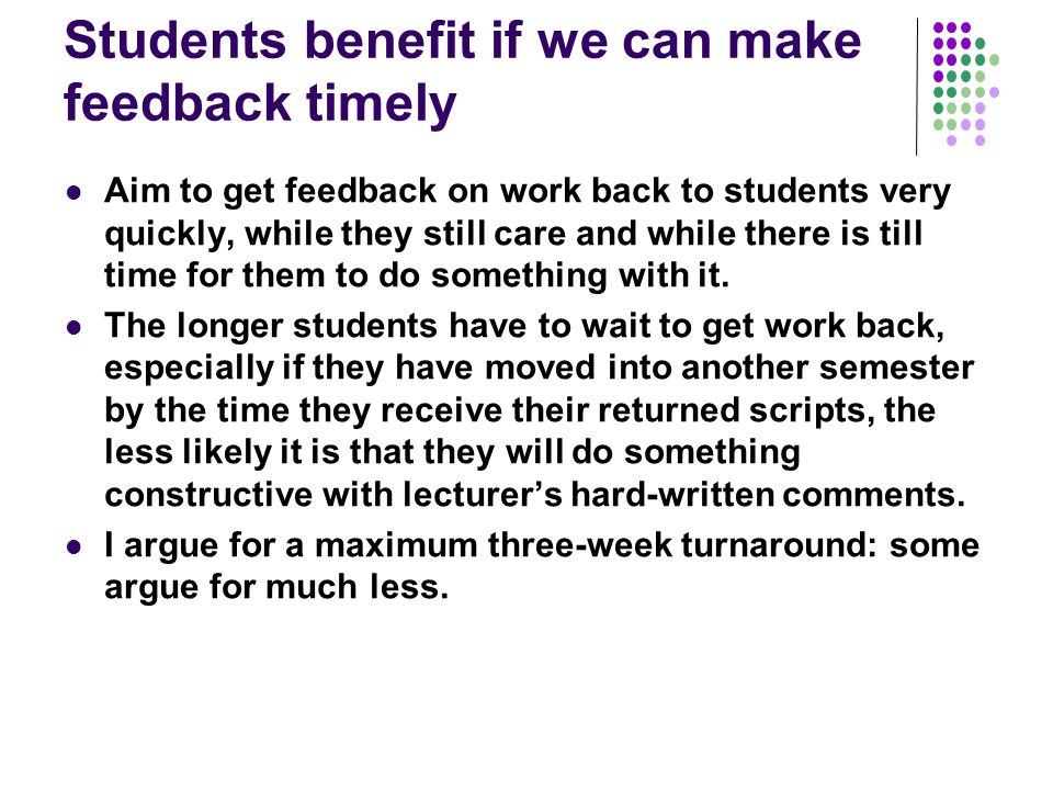 Students benefit if we can make feedback timely Aim to get feedback on work back to students very quickly, while they still care and while there is ti