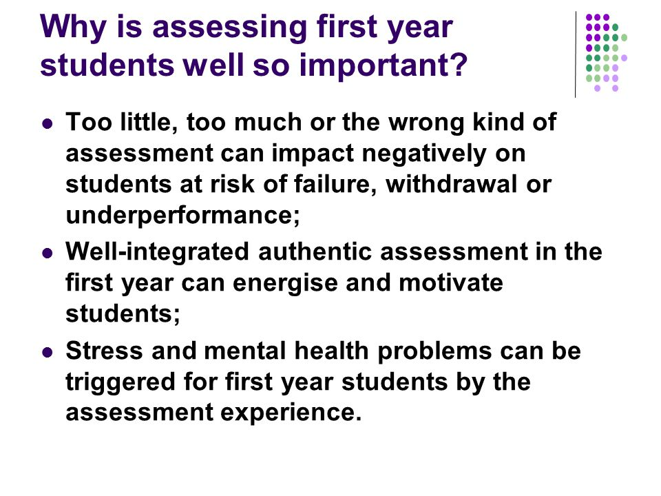 Why is assessing first year students well so important? Too little, too much or the wrong kind of assessment can impact negatively on students at risk